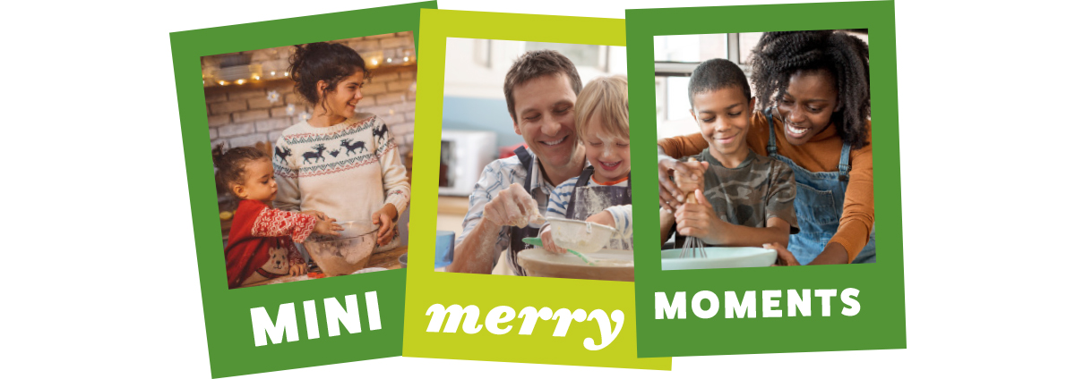 Spend mini merry moments with your family this holiday season.