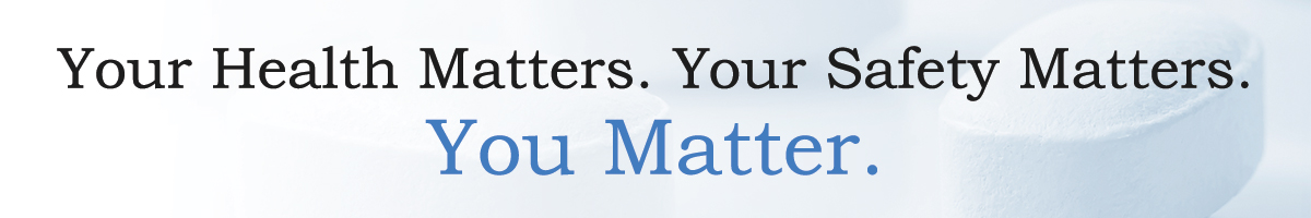 Your Health Matters. Your Safety Matters. You Matter